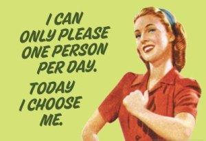 Je ne peux faire plaisir qu'à une seule personne par chose. Aujourd'hui je me choisis Moi.